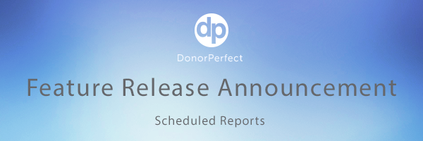 DonorPerfect's Scheduled Reports lets you schedule an Easy Report in seconds from the Report Center.